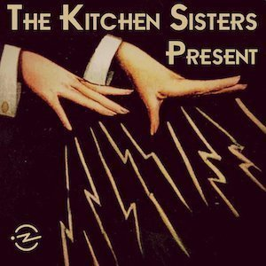 The Kitchen Sisters Present Podcast with Davia Nelson & Nikki Silva